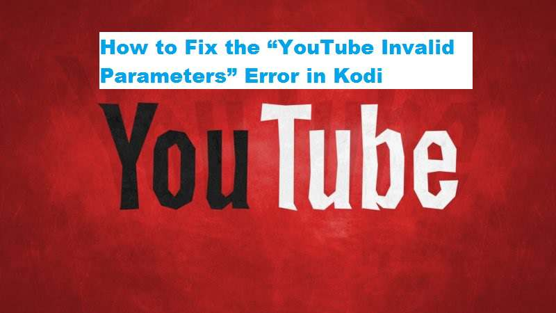 "How to Fix the ""YouTube Invalid Parameters"" Error in Kodi"